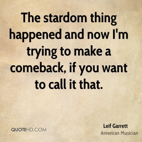 Leif Garrett - The stardom thing happened and now I'm trying to make a comeback, if you want to call it that.