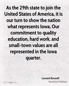 Leonard Boswell - As the 29th state to join the United States of America, it is our turn to show the nation what represents Iowa. Our commitment to quality education, hard work, and small-town values are all represented in the Iowa quarter.