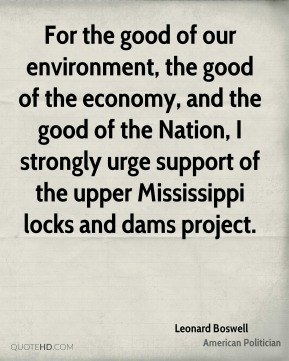 Leonard Boswell - For the good of our environment, the good of the economy, and the good of the Nation, I strongly urge support of the upper Mississippi locks and dams project.