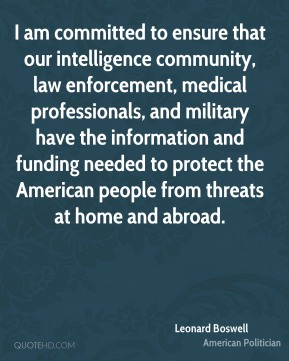I am committed to ensure that our intelligence community, law enforcement, medical professionals, and military have the information and funding needed to protect the American people from threats at home and abroad.