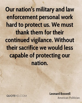 Our nation's military and law enforcement personal work hard to protect us. We must thank them for their continued vigilance. Without their sacrifice we would less capable of protecting our nation.