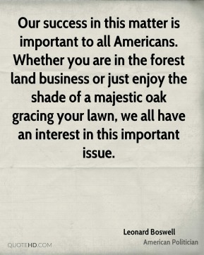 Leonard Boswell - Our success in this matter is important to all Americans. Whether you are in the forest land business or just enjoy the shade of a majestic oak gracing your lawn, we all have an interest in this important issue.