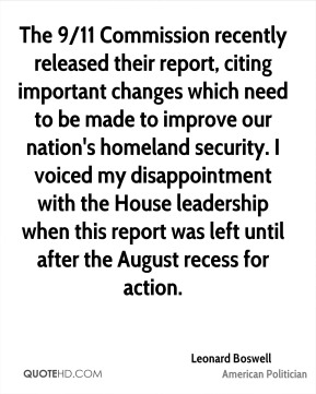 Leonard Boswell - The 9/11 Commission recently released their report, citing important changes which need to be made to improve our nation's homeland security. I voiced my disappointment with the House leadership when this report was left until after the August recess for action.