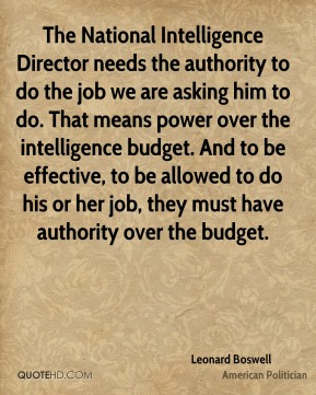 The National Intelligence Director needs the authority to do the job we are asking him to do. That means power over the intelligence budget. And to be effective, to be allowed to do his or her job, they must have authority over the budget.