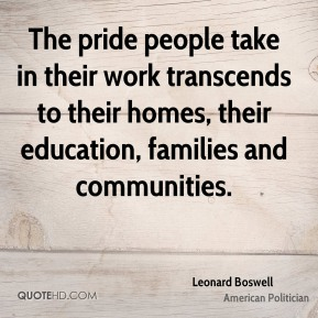 The pride people take in their work transcends to their homes, their education, families and communities.