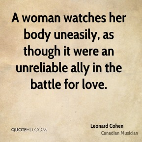 Leonard Cohen - A woman watches her body uneasily, as though it were an unreliable ally in the battle for love.
