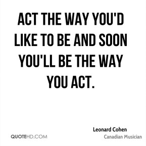 Act the way you'd like to be and soon you'll be the way you act.