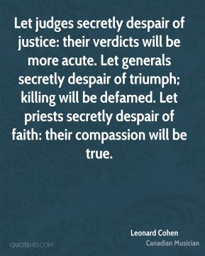 Let judges secretly despair of justice: their verdicts will be more acute. Let generals secretly despair of triumph; killing will be defamed. Let priests secretly despair of faith: their compassion will be true.