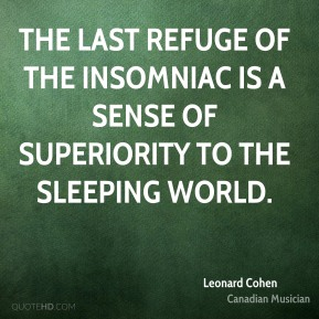 The last refuge of the insomniac is a sense of superiority to the sleeping world.