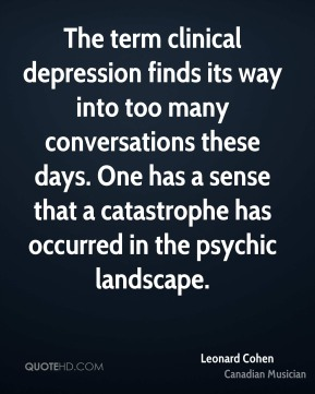 Leonard Cohen - The term clinical depression finds its way into too many conversations these days. One has a sense that a catastrophe has occurred in the psychic landscape.