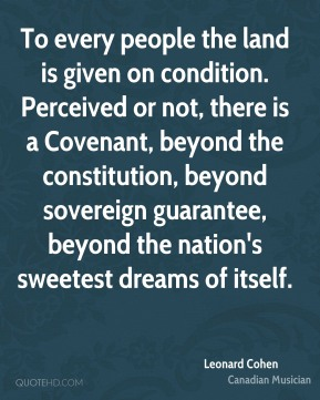 To every people the land is given on condition. Perceived or not, there is a Covenant, beyond the constitution, beyond sovereign guarantee, beyond the nation's sweetest dreams of itself.