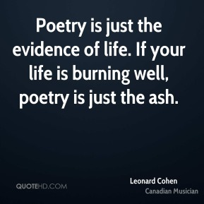 Leonard Cohen - Poetry is just the evidence of life. If your life is burning well, poetry is just the ash.