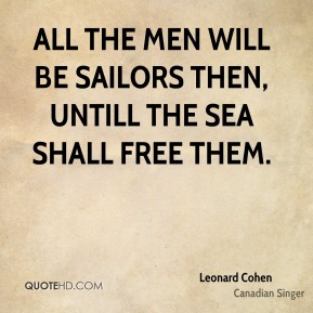 Leonard Cohen  - All the Men will be sailors then, untill the sea shall free them.
