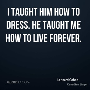 I taught him how to dress. He taught me how to live forever.