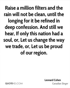 Leonard Cohen  - Raise a million filters and the rain will not be clean, until the longing for it be refined in deep confession. And still we hear, If only this nation had a soul, or, Let us change the way we trade, or, Let us be proud of our region.