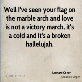 Leonard Cohen  - Well I've seen your flag on the marble arch and love is not a victory march, it's a cold and it's a broken hallelujah.