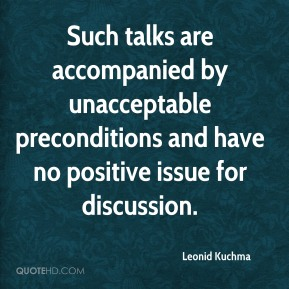 Leonid Kuchma  - Such talks are accompanied by unacceptable preconditions and have no positive issue for discussion.