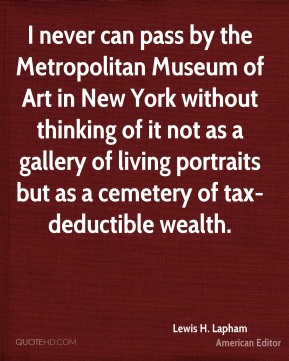 Lewis H. Lapham - I never can pass by the Metropolitan Museum of Art in New York without thinking of it not as a gallery of living portraits but as a cemetery of tax-deductible wealth.