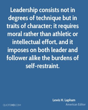 Lewis H. Lapham - Leadership consists not in degrees of technique but in traits of character; it requires moral rather than athletic or intellectual effort, and it imposes on both leader and follower alike the burdens of self-restraint.