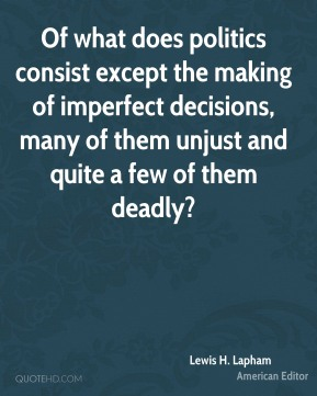 Lewis H. Lapham - Of what does politics consist except the making of imperfect decisions, many of them unjust and quite a few of them deadly?