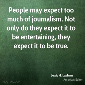 Lewis H. Lapham - People may expect too much of journalism. Not only do they expect it to be entertaining, they expect it to be true.