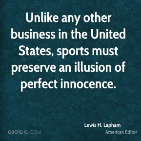 Lewis H. Lapham - Unlike any other business in the United States, sports must preserve an illusion of perfect innocence.
