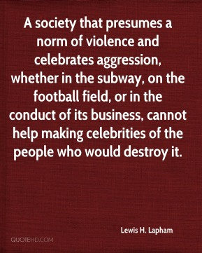 Lewis H. Lapham  - A society that presumes a norm of violence and celebrates aggression, whether in the subway, on the football field, or in the conduct of its business, cannot help making celebrities of the people who would destroy it.