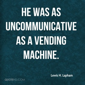 Lewis H. Lapham  - He was as uncommunicative as a vending machine.
