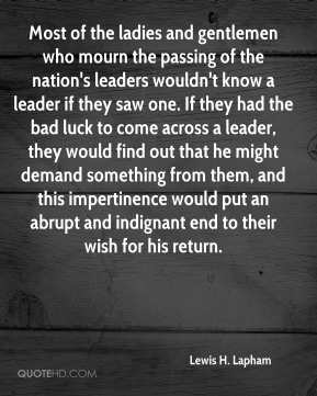 Lewis H. Lapham  - Most of the ladies and gentlemen who mourn the passing of the nation's leaders wouldn't know a leader if they saw one. If they had the bad luck to come across a leader, they would find out that he might demand something from them, and this impertinence would put an abrupt and indignant end to their wish for his return.