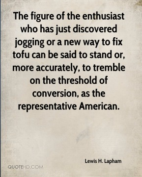 The figure of the enthusiast who has just discovered jogging or a new way to fix tofu can be said to stand or, more accurately, to tremble on the threshold of conversion, as the representative American.