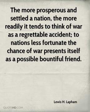 The more prosperous and settled a nation, the more readily it tends to think of war as a regrettable accident; to nations less fortunate the chance of war presents itself as a possible bountiful friend.