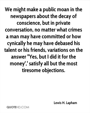 We might make a public moan in the newspapers about the decay of conscience, but in private conversation, no matter what crimes a man may have committed or how cynically he may have debased his talent or his friends, variations on the answer ''Yes, but I did it for the money',' satisfy all but the most tiresome objections.