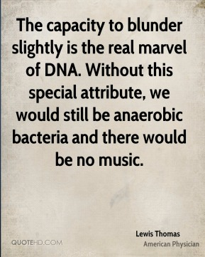 Lewis Thomas  - The capacity to blunder slightly is the real marvel of DNA. Without this special attribute, we would still be anaerobic bacteria and there would be no music.
