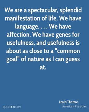 "Lewis Thomas  - We are a spectacular, splendid manifestation of life. We have language. . . . We have affection. We have genes for usefulness, and usefulness is about as close to a ""common goal"" of nature as I can guess at."