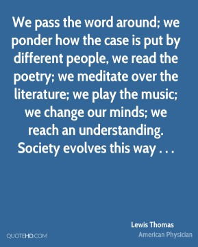 We pass the word around; we ponder how the case is put by different people, we read the poetry; we meditate over the literature; we play the music; we change our minds; we reach an understanding. Society evolves this way . . .