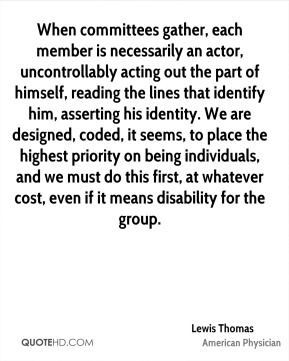 Lewis Thomas  - When committees gather, each member is necessarily an actor, uncontrollably acting out the part of himself, reading the lines that identify him, asserting his identity. We are designed, coded, it seems, to place the highest priority on being individuals, and we must do this first, at whatever cost, even if it means disability for the group.