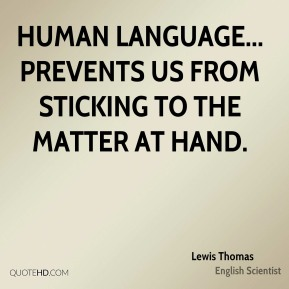 Lewis Thomas - Human language... prevents us from sticking to the matter at hand.