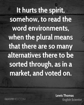Lewis Thomas - It hurts the spirit, somehow, to read the word environments, when the plural means that there are so many alternatives there to be sorted through, as in a market, and voted on.