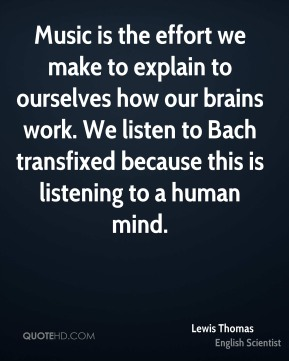 Lewis Thomas - Music is the effort we make to explain to ourselves how our brains work. We listen to Bach transfixed because this is listening to a human mind.