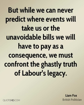 Liam Fox - But while we can never predict where events will take us or the unavoidable bills we will have to pay as a consequence, we must confront the ghastly truth of Labour's legacy.