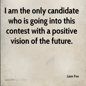 Liam Fox  - I am the only candidate who is going into this contest with a positive vision of the future.