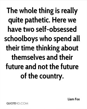 Liam Fox  - The whole thing is really quite pathetic. Here we have two self-obsessed schoolboys who spend all their time thinking about themselves and their future and not the future of the country.