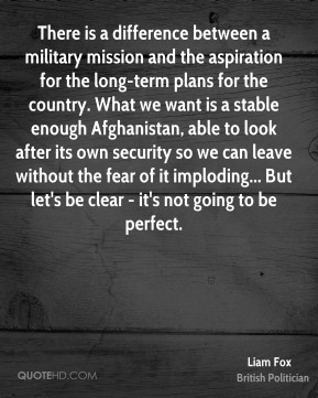 There is a difference between a military mission and the aspiration for the long-term plans for the country. What we want is a stable enough Afghanistan, able to look after its own security so we can leave without the fear of it imploding... But let's be clear - it's not going to be perfect.