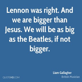 Liam Gallagher - Lennon was right. And we are bigger than Jesus. We will be as big as the Beatles, if not bigger.