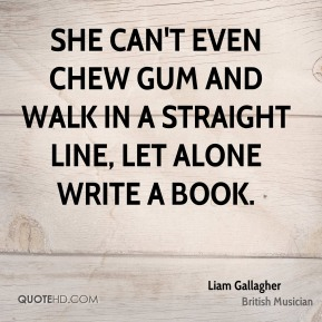 Liam Gallagher - She can't even chew gum and walk in a straight line, let alone write a book.