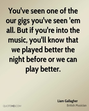 Liam Gallagher - You've seen one of the our gigs you've seen 'em all. But if you're into the music, you'll know that we played better the night before or we can play better.