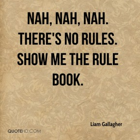 Liam Gallagher  - Nah, nah, nah. There's no rules. Show me the rule book.