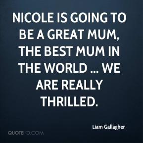 Liam Gallagher  - Nicole is going to be a great mum, the best mum in the world ... we are really thrilled.