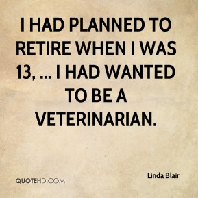 Linda Blair  - I had planned to retire when I was 13, ... I had wanted to be a veterinarian.