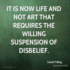It is now life and not art that requires the willing suspension of disbelief.